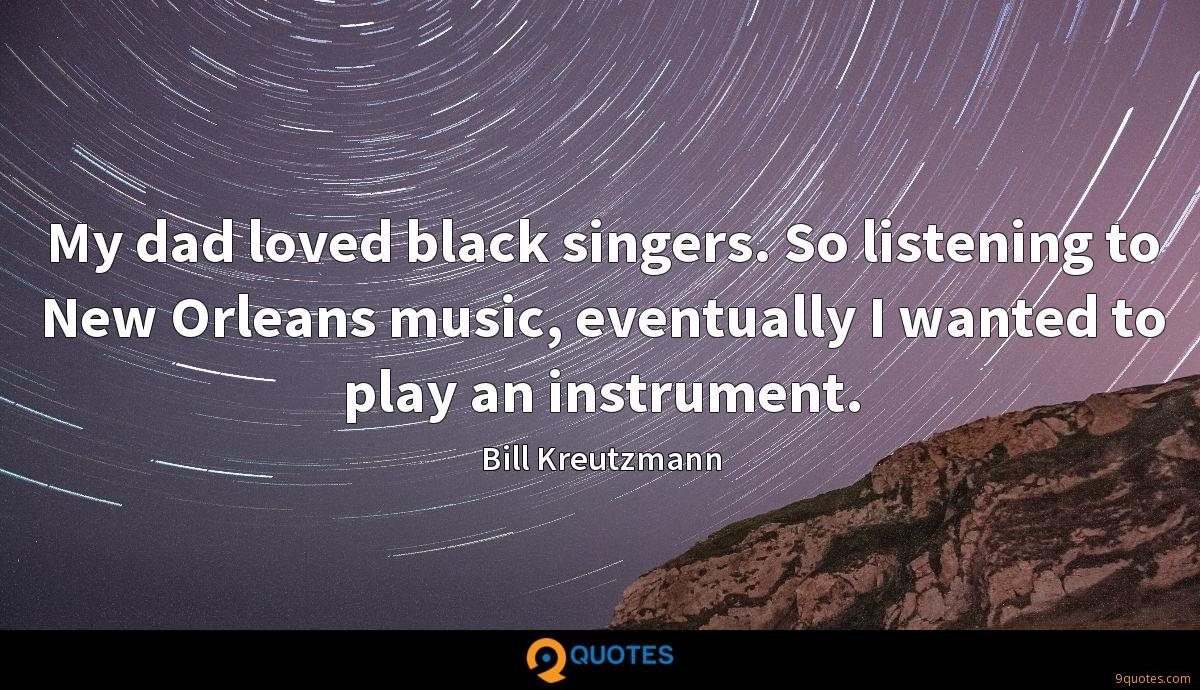 My dad loved black singers. So listening to New Orleans ...