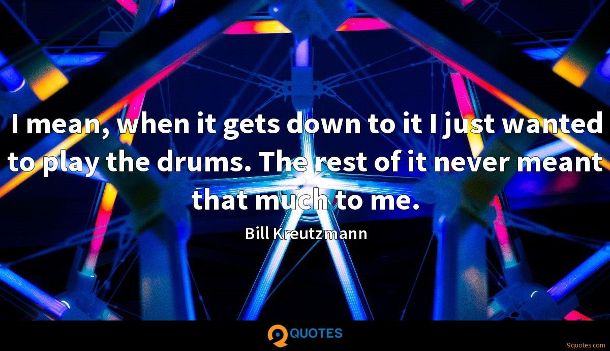 I mean, when it gets down to it I just wanted to play the drums. The rest of it never meant that much to me.