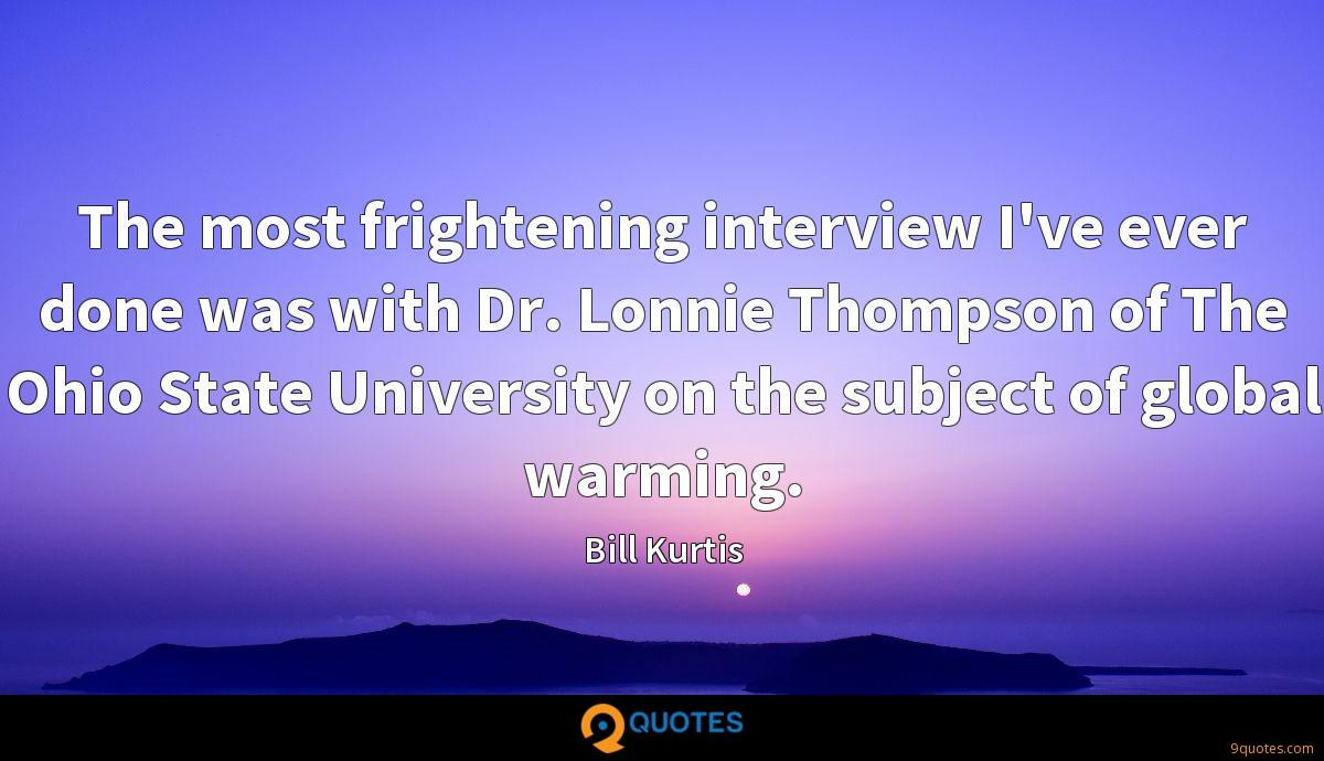 The most frightening interview I've ever done was with Dr. Lonnie Thompson of The Ohio State University on the subject of global warming.