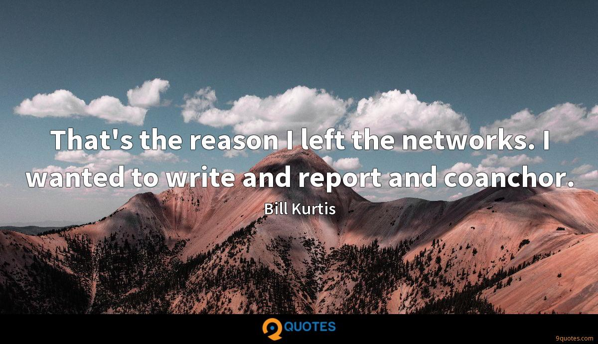 That's the reason I left the networks. I wanted to write and report and coanchor.