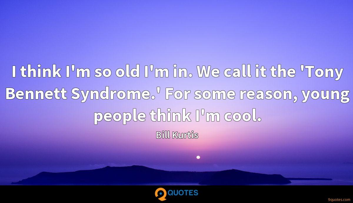 I think I'm so old I'm in. We call it the 'Tony Bennett Syndrome.' For some reason, young people think I'm cool.