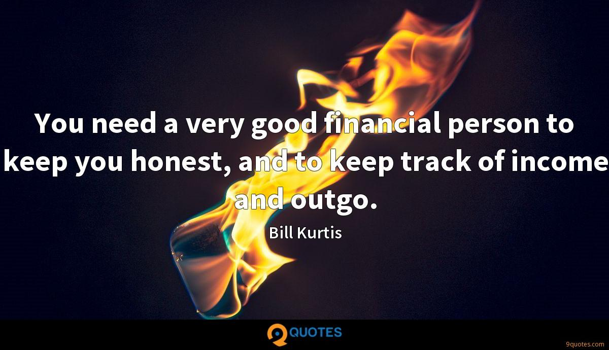 You need a very good financial person to keep you honest, and to keep track of income and outgo.