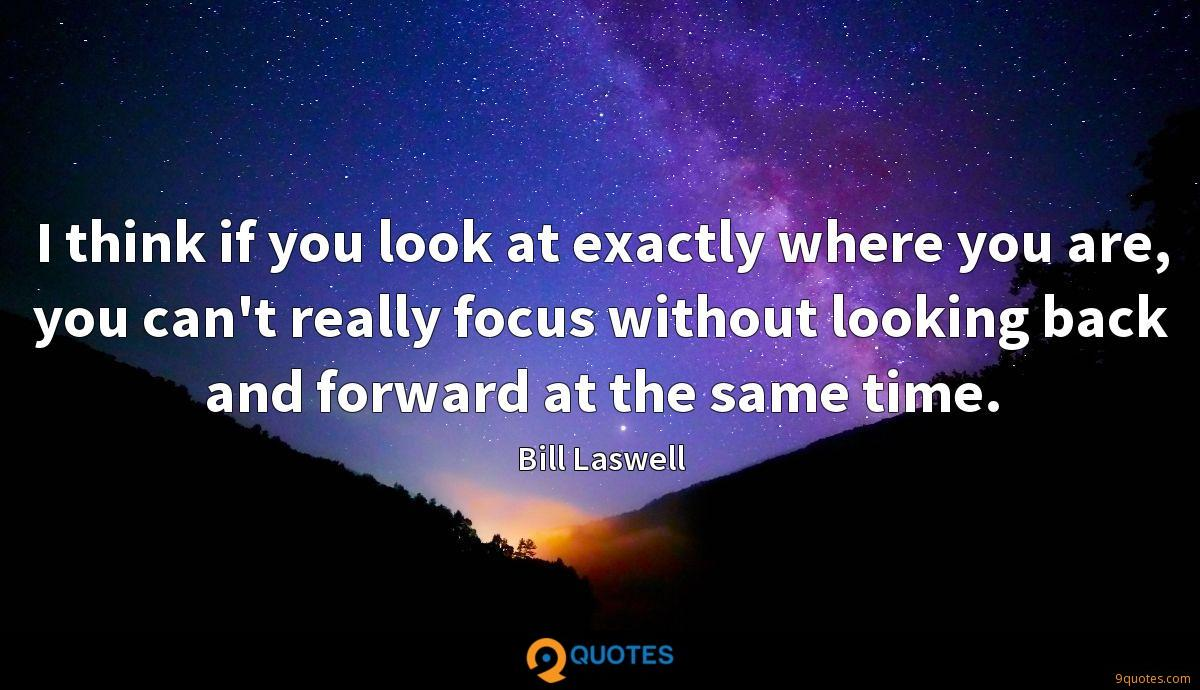 I think if you look at exactly where you are, you can't really focus without looking back and forward at the same time.