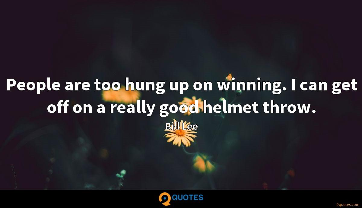People are too hung up on winning. I can get off on a really good helmet throw.