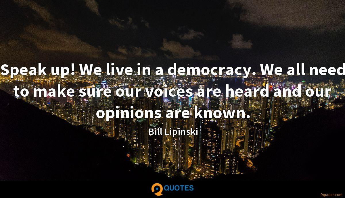 Speak up! We live in a democracy. We all need to make sure our voices are heard and our opinions are known.