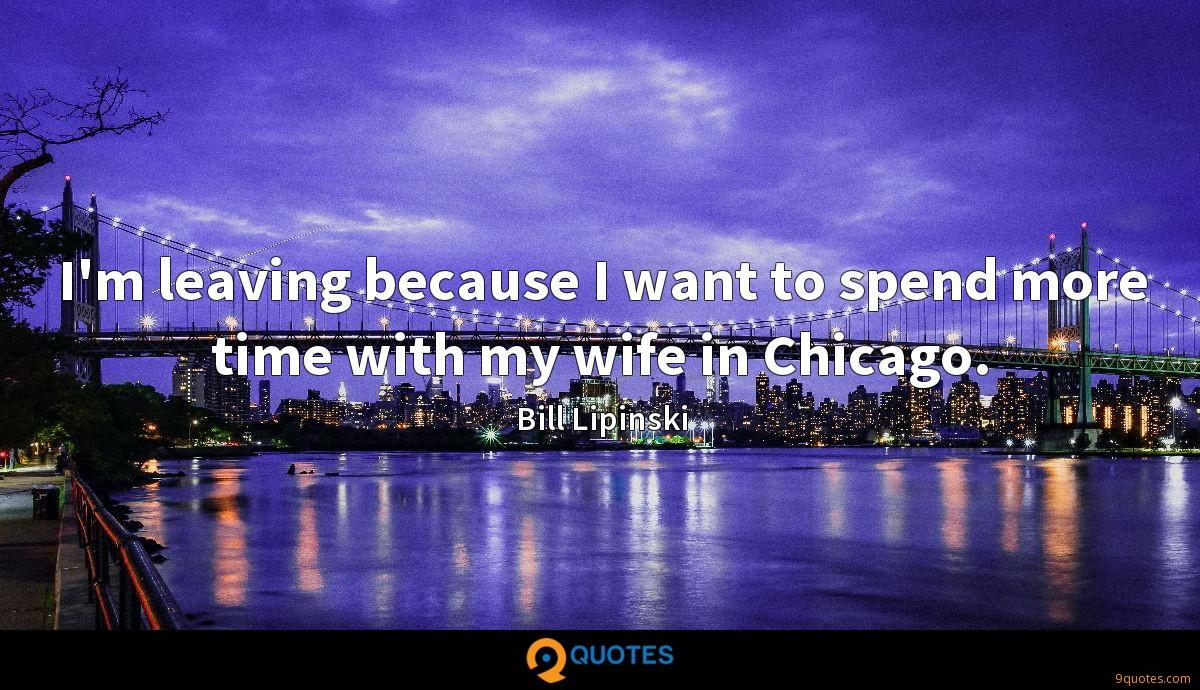 I'm leaving because I want to spend more time with my wife in Chicago.