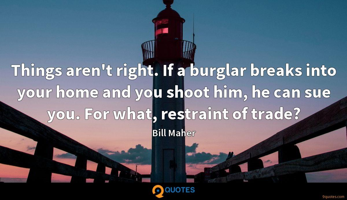 Things aren't right. If a burglar breaks into your home and you shoot him, he can sue you. For what, restraint of trade?