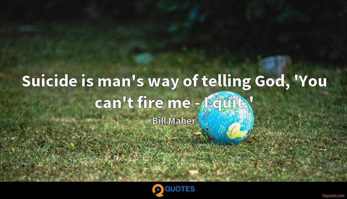Suicide is man's way of telling God, 'You can't fire me - I quit.'