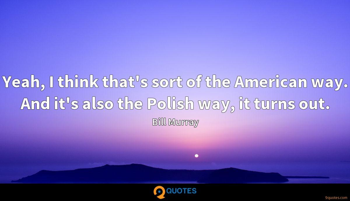 Yeah, I think that's sort of the American way. And it's also the Polish way, it turns out.