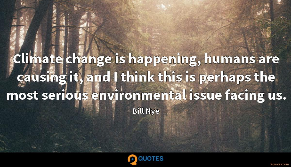 Climate change is happening, humans are causing it, and I think this is perhaps the most serious environmental issue facing us.