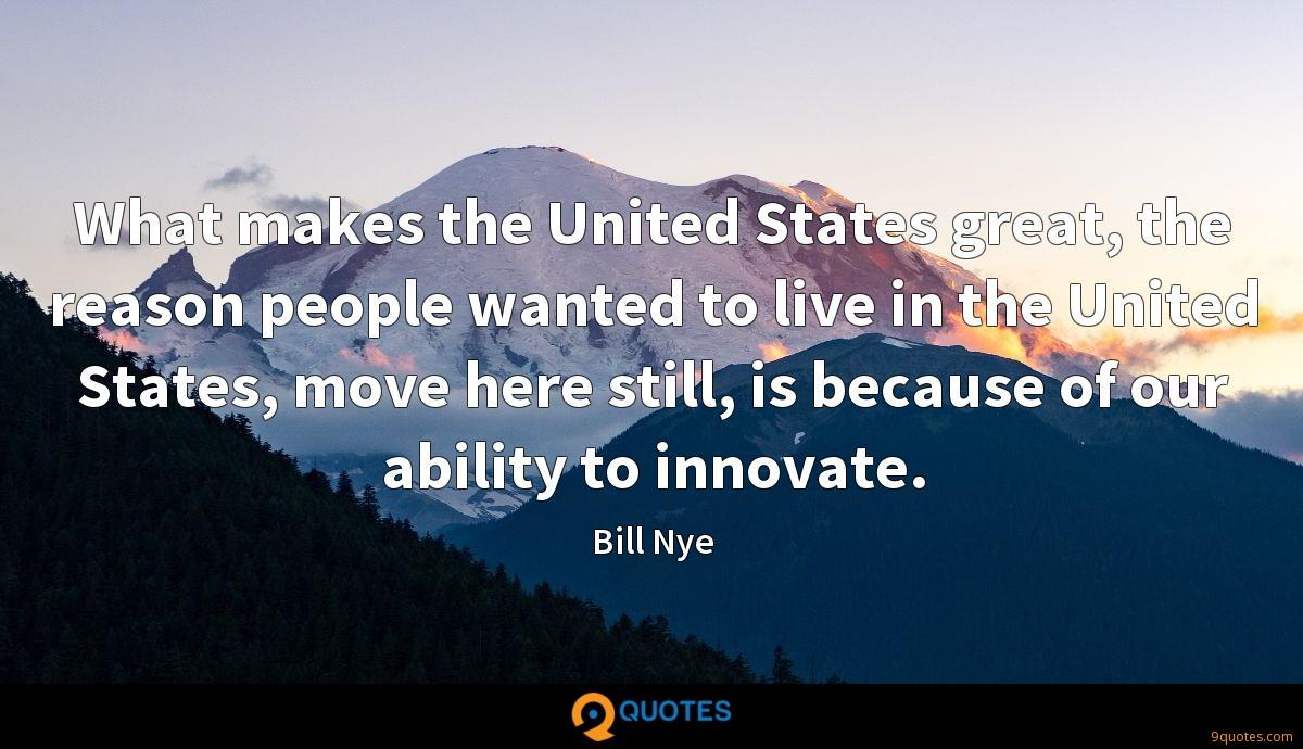 What makes the United States great, the reason people wanted to live in the United States, move here still, is because of our ability to innovate.