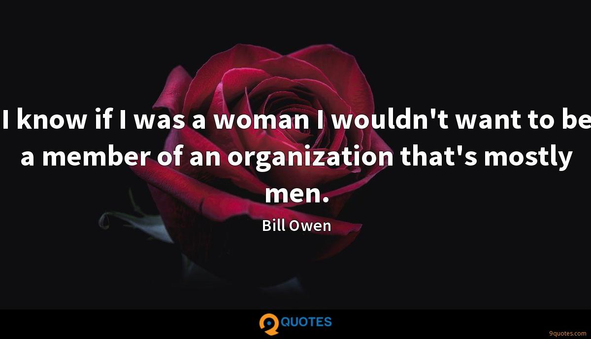 I know if I was a woman I wouldn't want to be a member of an organization that's mostly men.