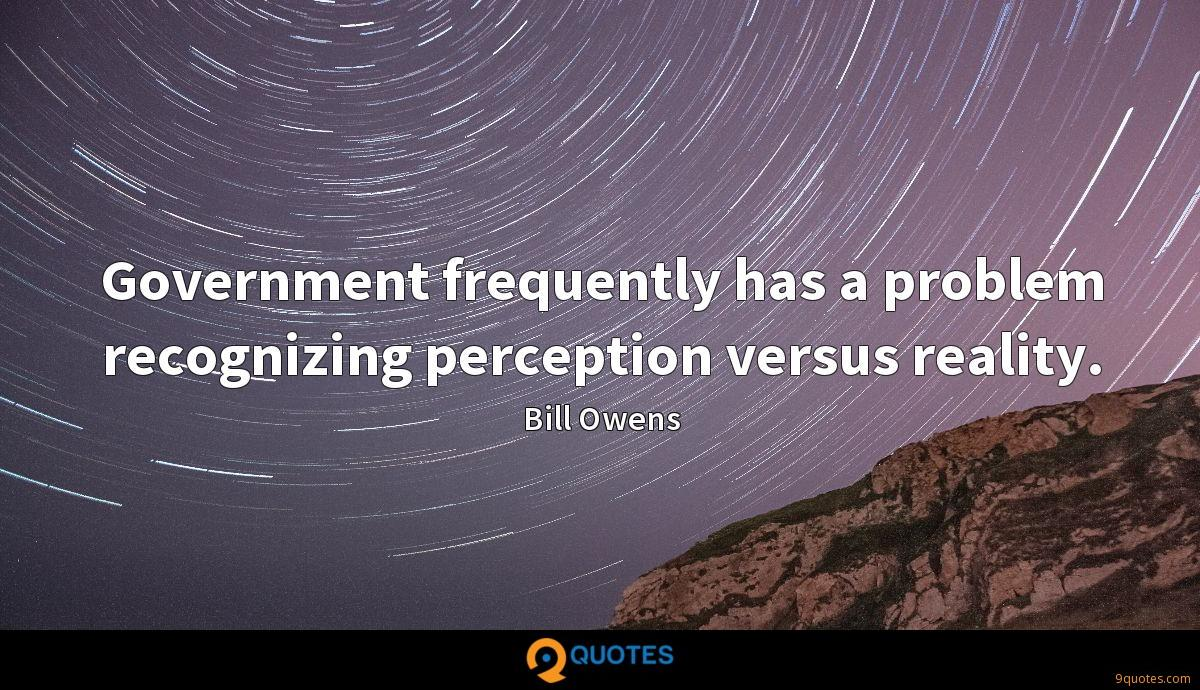 Government frequently has a problem recognizing perception versus reality.