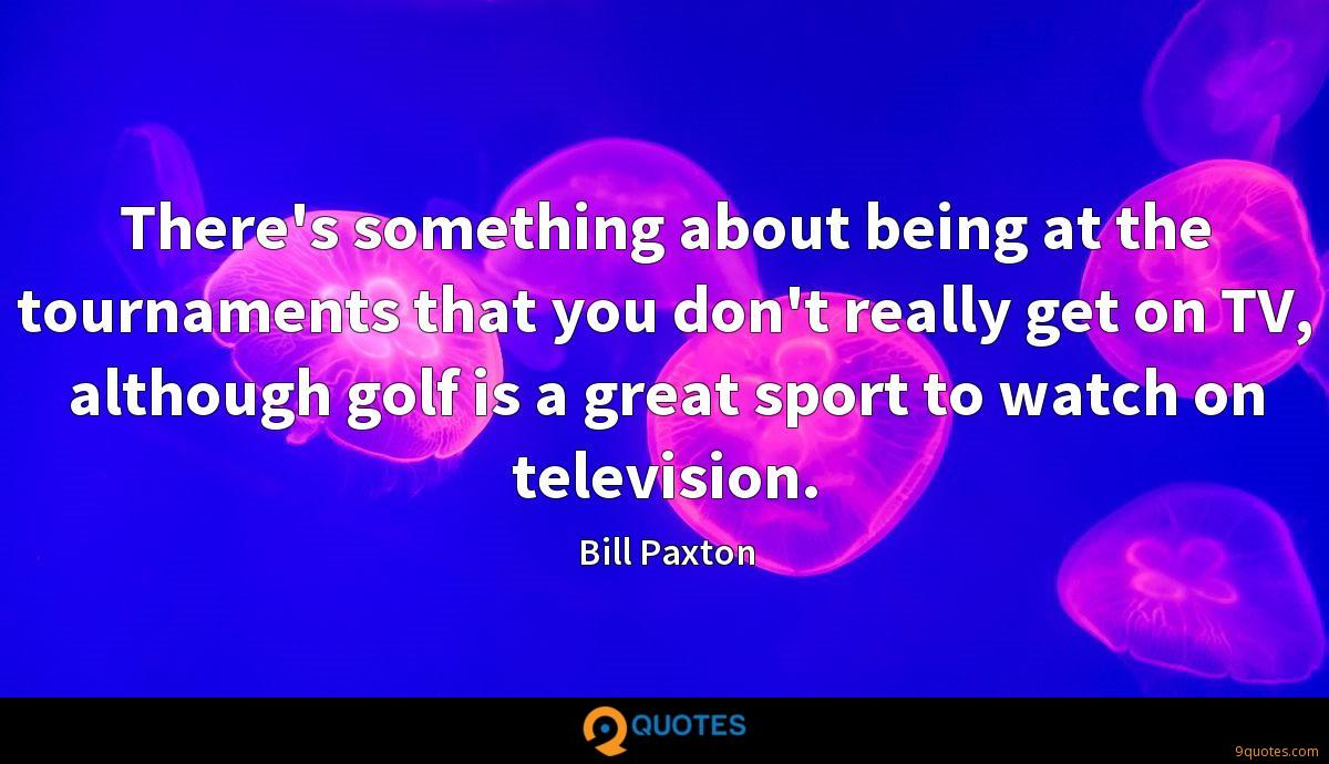 There's something about being at the tournaments that you don't really get on TV, although golf is a great sport to watch on television.