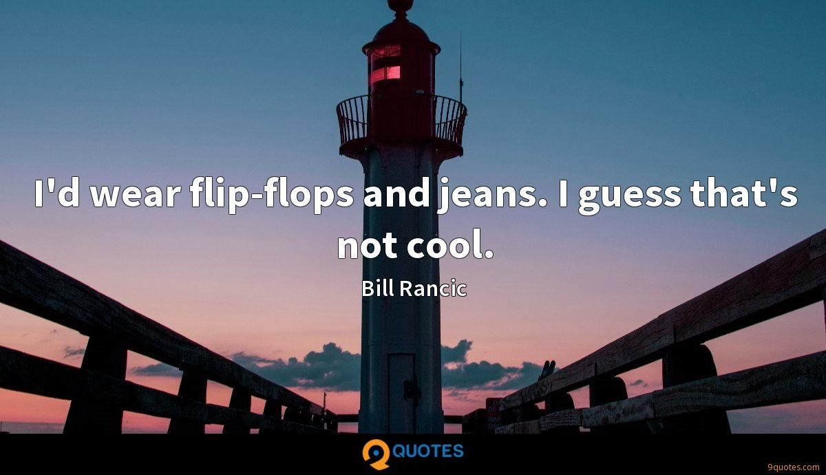 I'd wear flip-flops and jeans. I guess that's not cool.