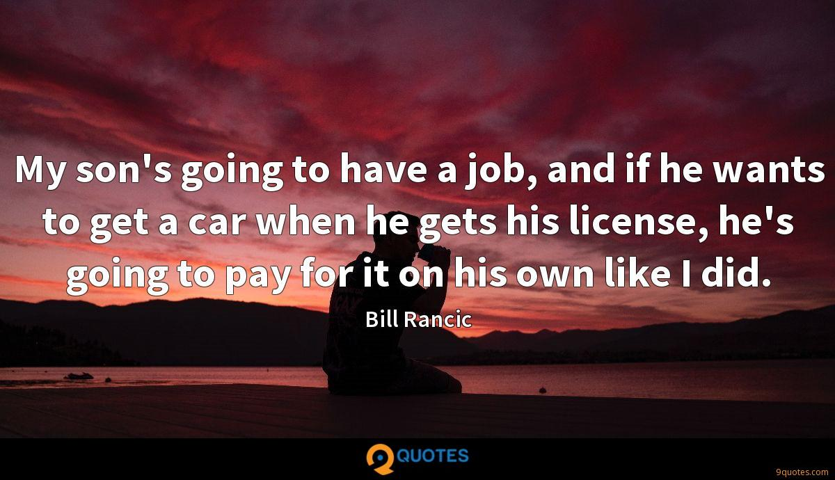 My son's going to have a job, and if he wants to get a car when he gets his license, he's going to pay for it on his own like I did.