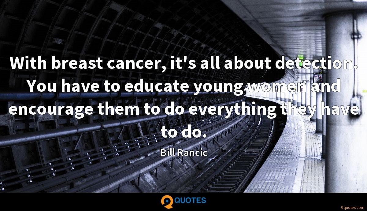 With breast cancer, it's all about detection. You have to educate young women and encourage them to do everything they have to do.