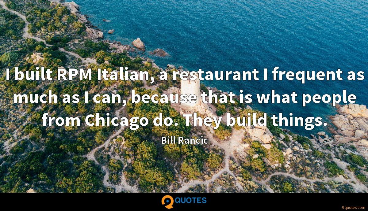 I built RPM Italian, a restaurant I frequent as much as I can, because that is what people from Chicago do. They build things.