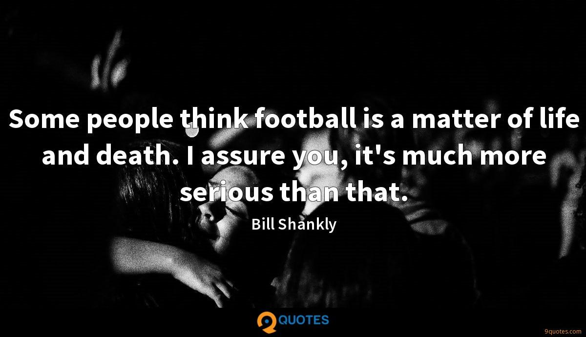 Some people think football is a matter of life and death. I assure you, it's much more serious than that.