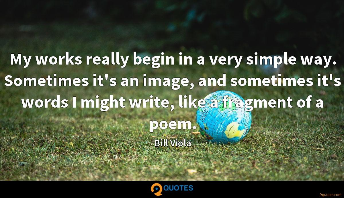 My works really begin in a very simple way. Sometimes it's an image, and sometimes it's words I might write, like a fragment of a poem.