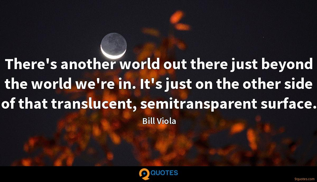 There's another world out there just beyond the world we're in. It's just on the other side of that translucent, semitransparent surface.