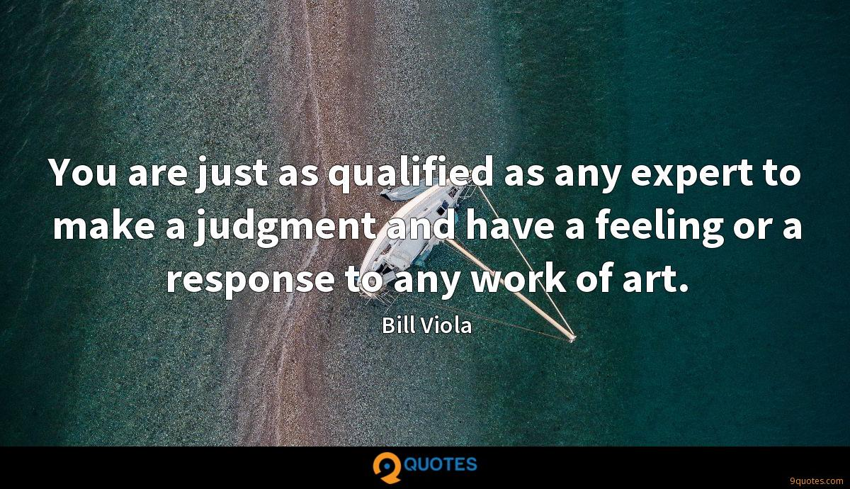 You are just as qualified as any expert to make a judgment and have a feeling or a response to any work of art.