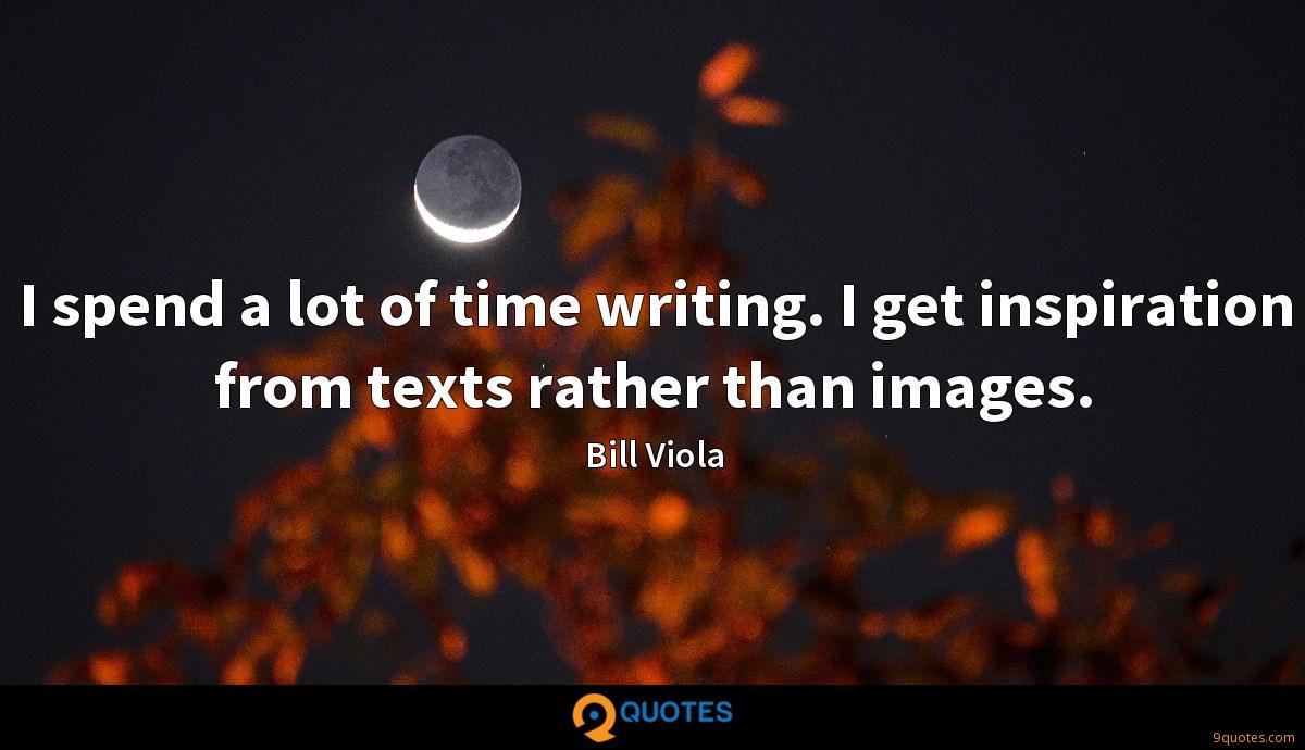 I spend a lot of time writing. I get inspiration from texts rather than images.