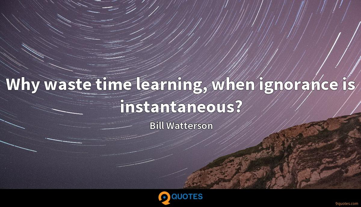 Why waste time learning, when ignorance is instantaneous?