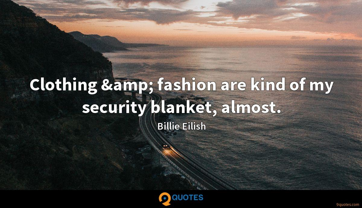 Clothing & fashion are kind of my security blanket, almost.