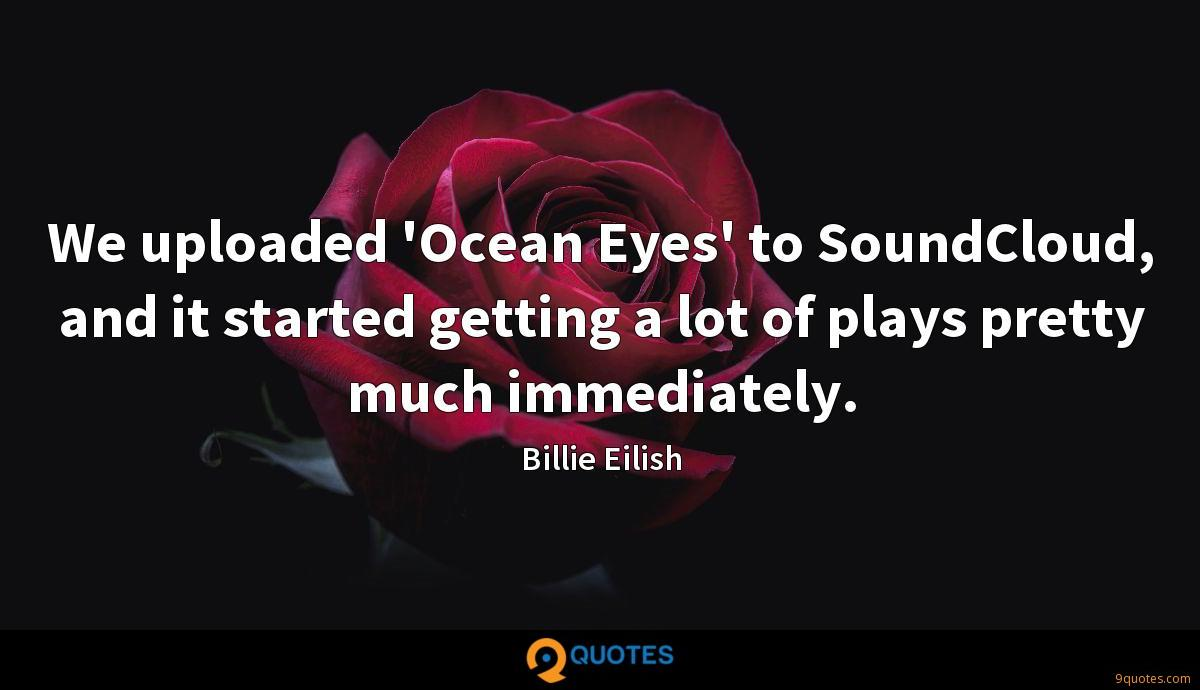 We uploaded 'Ocean Eyes' to SoundCloud, and it started getting a lot of plays pretty much immediately.