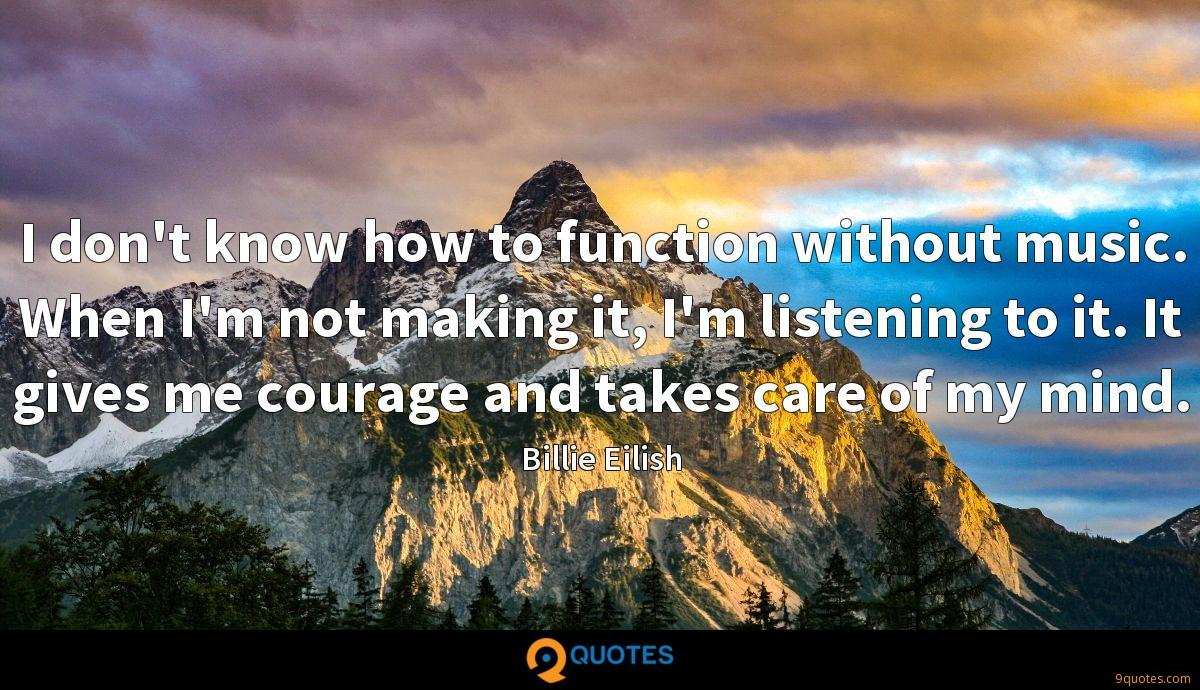 I don't know how to function without music. When I'm not making it, I'm listening to it. It gives me courage and takes care of my mind.