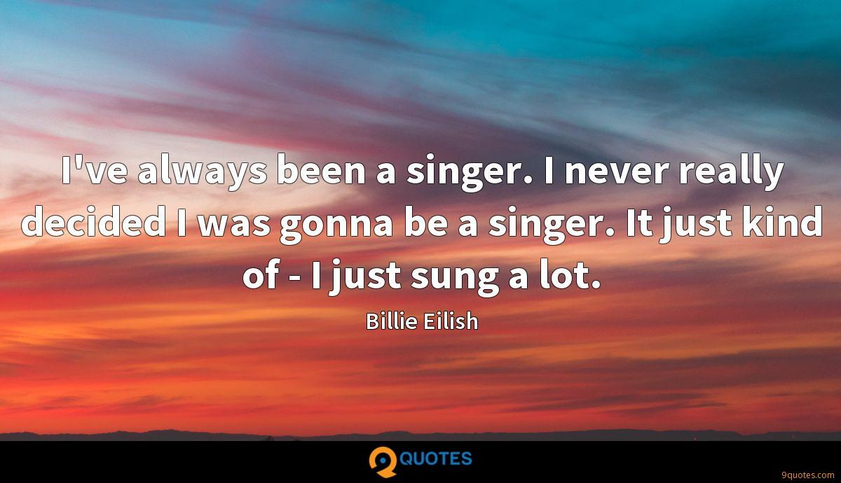 I've always been a singer. I never really decided I was gonna be a singer. It just kind of - I just sung a lot.