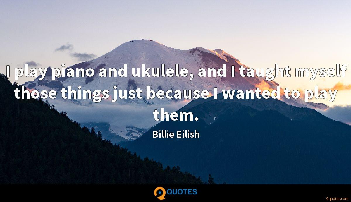 I play piano and ukulele, and I taught myself those things just because I wanted to play them.