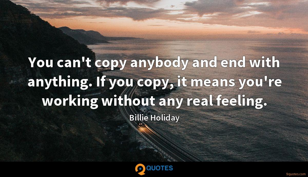 You can't copy anybody and end with anything. If you copy, it means you're working without any real feeling.