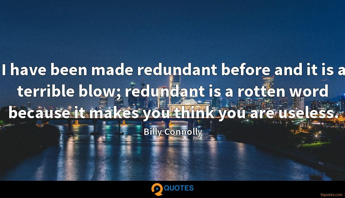 I have been made redundant before and it is a terrible blow; redundant is a rotten word because it makes you think you are useless.