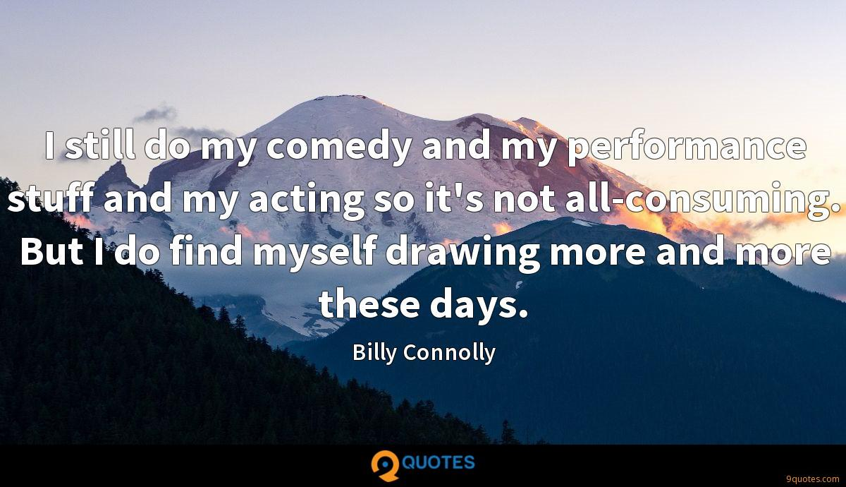 I still do my comedy and my performance stuff and my acting so it's not all-consuming. But I do find myself drawing more and more these days.