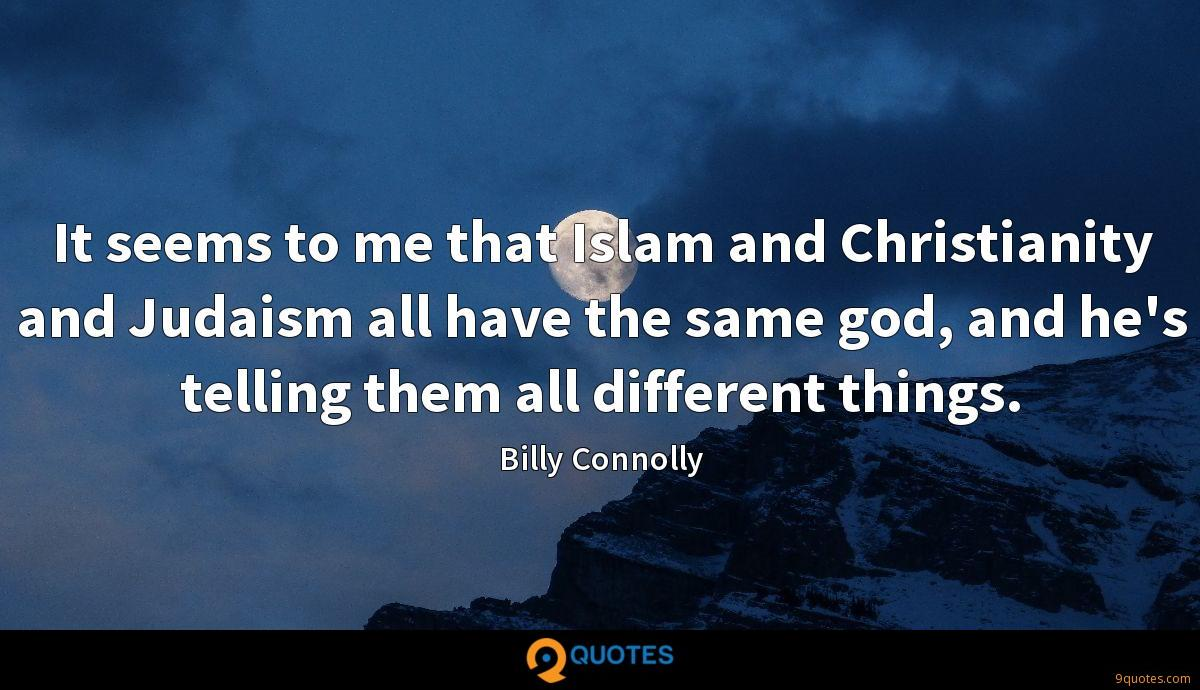 It seems to me that Islam and Christianity and Judaism all have the same god, and he's telling them all different things.