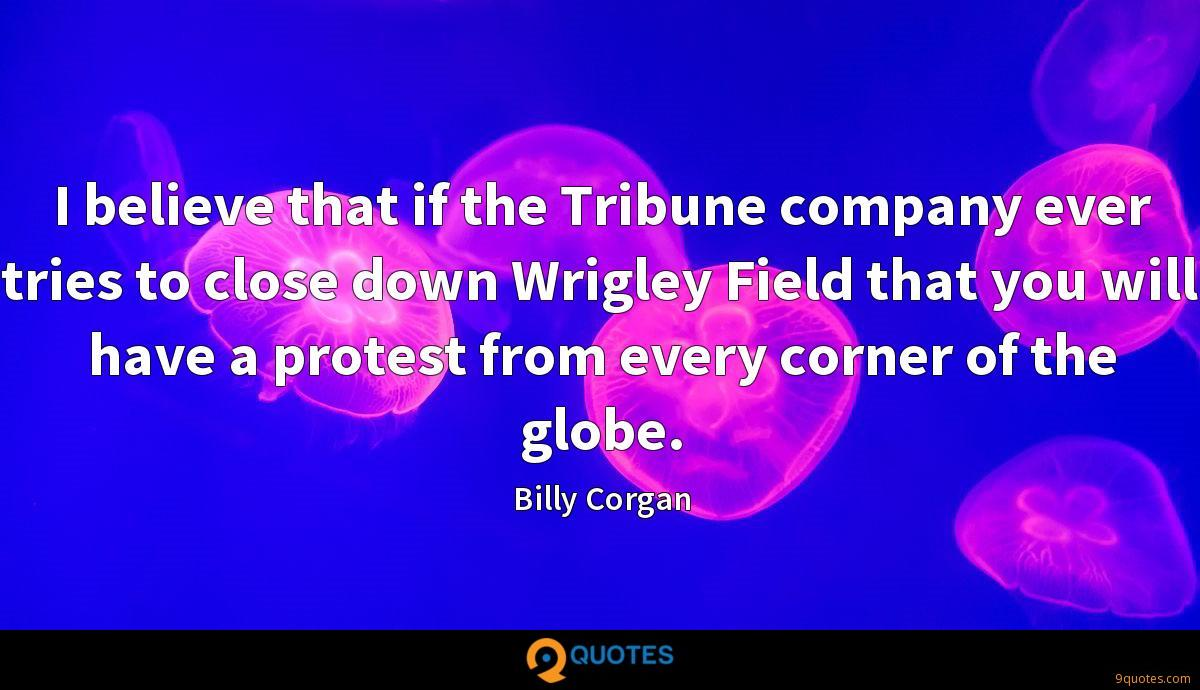 I believe that if the Tribune company ever tries to close down Wrigley Field that you will have a protest from every corner of the globe.