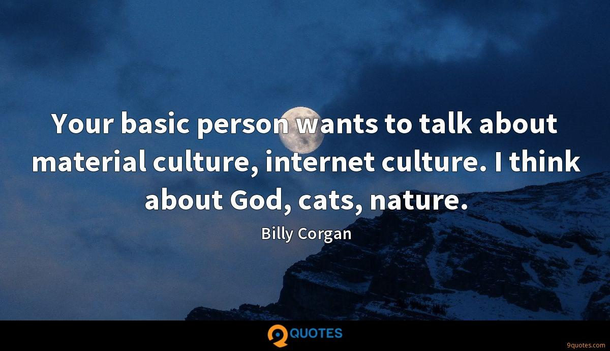 Your basic person wants to talk about material culture, internet culture. I think about God, cats, nature.