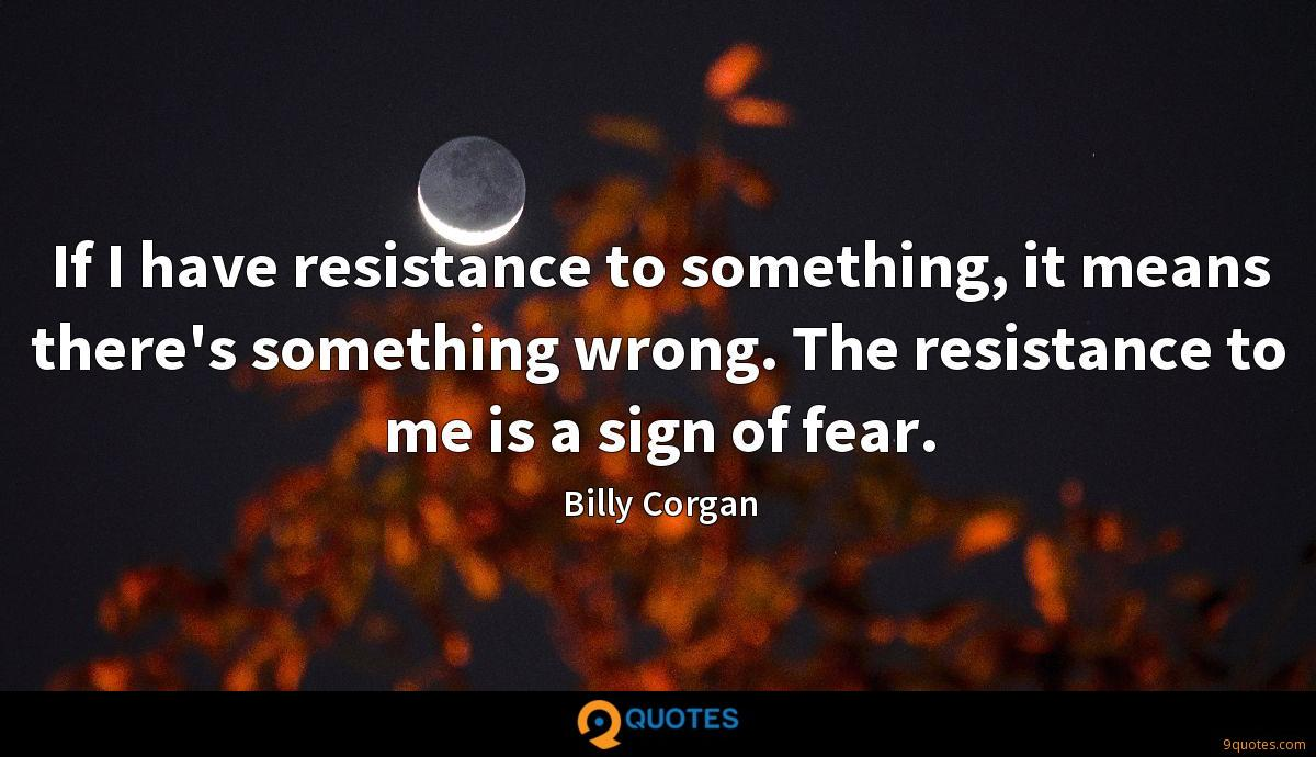 If I have resistance to something, it means there's something wrong. The resistance to me is a sign of fear.