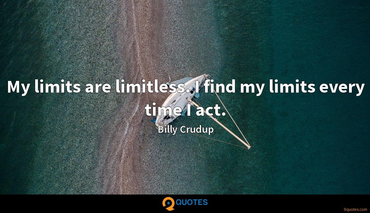 My limits are limitless. I find my limits every time I act.