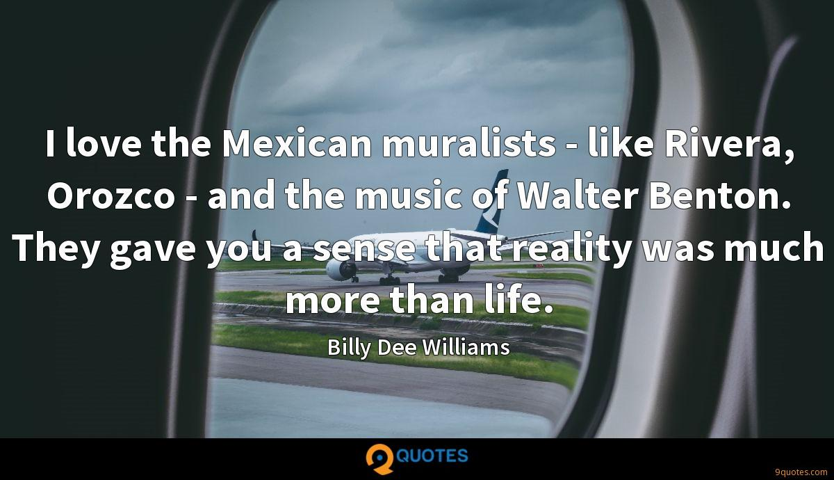 I love the Mexican muralists - like Rivera, Orozco - and the music of Walter Benton. They gave you a sense that reality was much more than life.