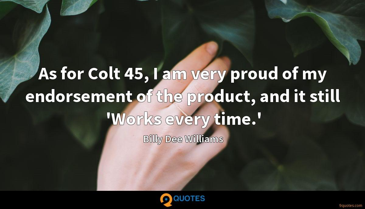 As for Colt 45, I am very proud of my endorsement of the product, and it still 'Works every time.'
