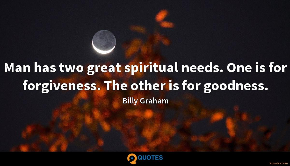 Man has two great spiritual needs. One is for forgiveness. The other is for goodness.