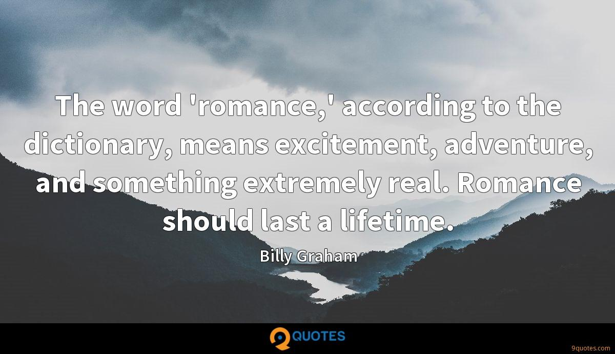 The word 'romance,' according to the dictionary, means excitement, adventure, and something extremely real. Romance should last a lifetime.