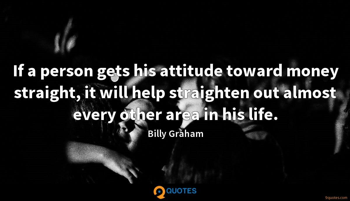 If a person gets his attitude toward money straight, it will help straighten out almost every other area in his life.