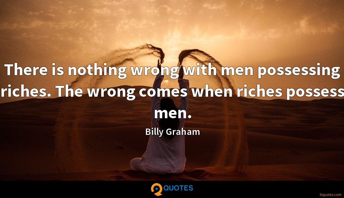 There is nothing wrong with men possessing riches. The wrong comes when riches possess men.