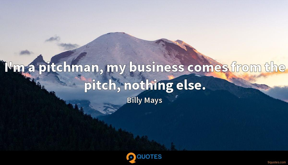 I'm a pitchman, my business comes from the pitch, nothing else.