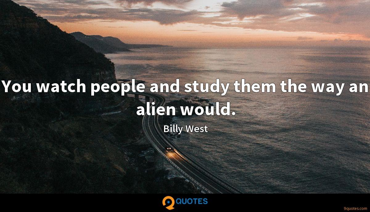 You watch people and study them the way an alien would.