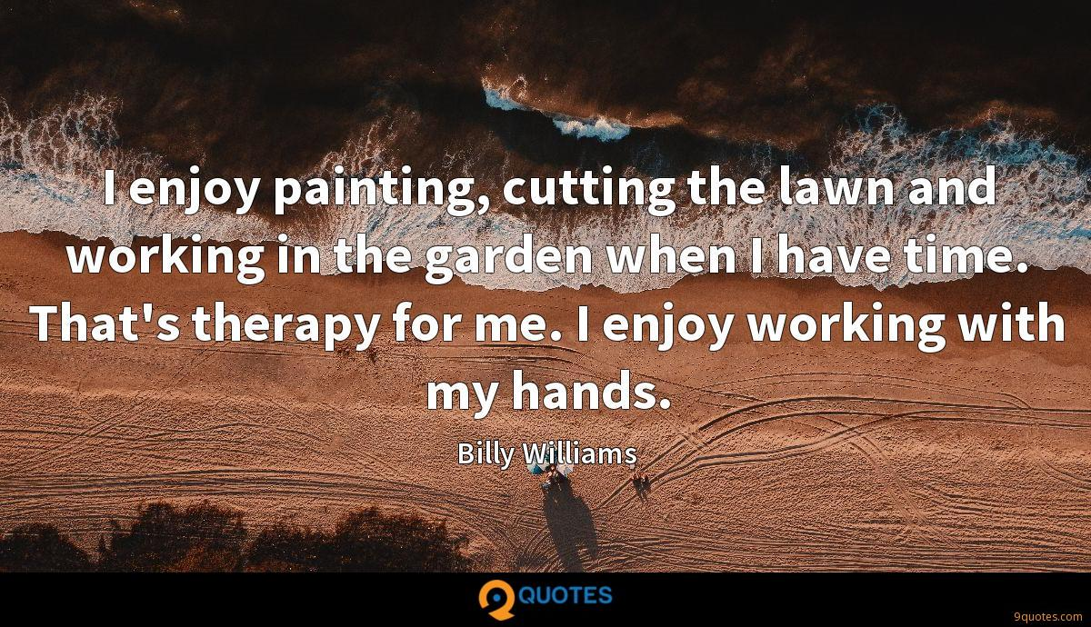 I enjoy painting, cutting the lawn and working in the garden when I have time. That's therapy for me. I enjoy working with my hands.